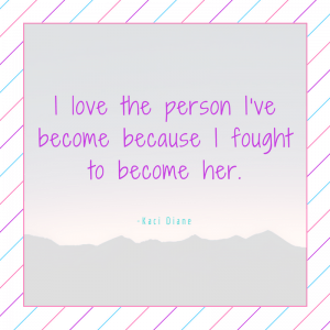I love the person I've become because I fought to become her. - Kaci Diane