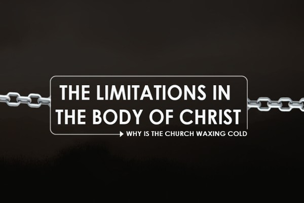 THE LIMITATIONS IN THE BODY OF CHRIST (WHY IS THE CHURCH WAXING COLD?)