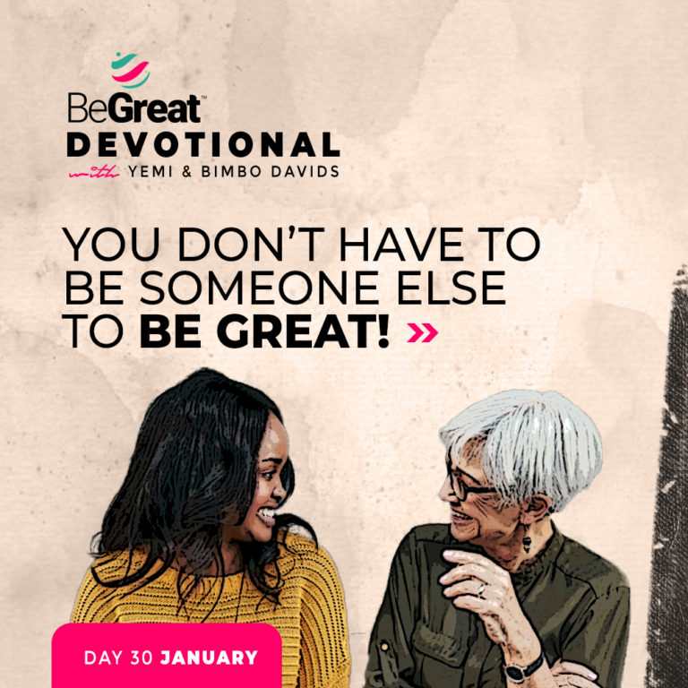 YOU DON'T HAVE TO BE SOMEONE ELSE TO BE GREAT! – BeGreat Devotional – January 30