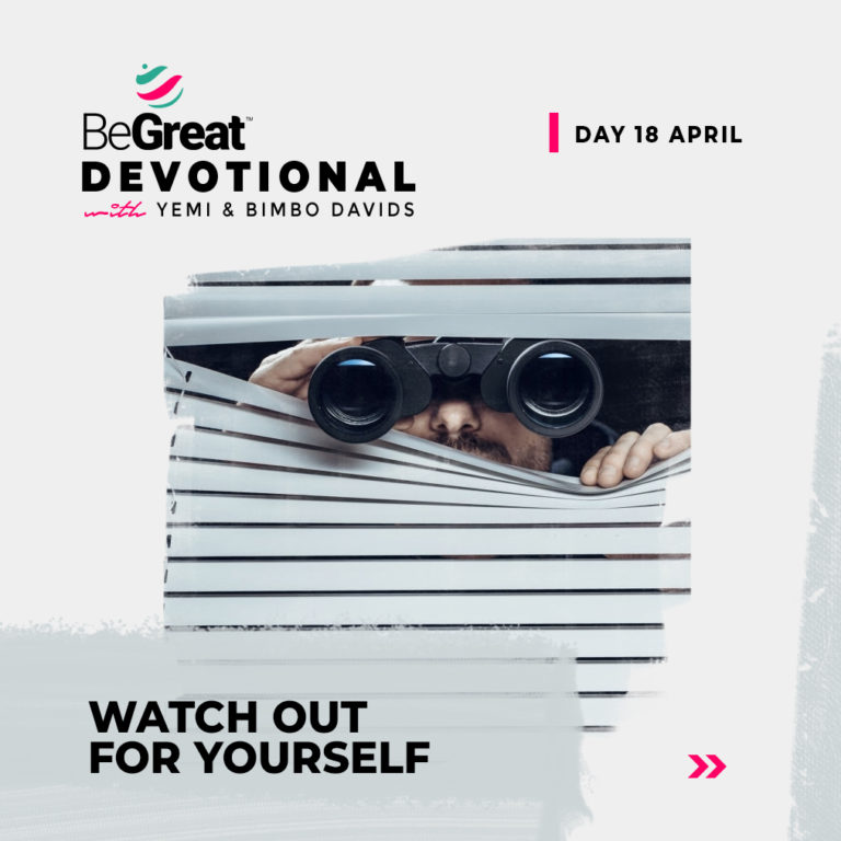 WATCH OUT FOR YOURSELF – BeGreat Devotional – April 18