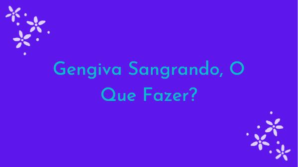 dhehaeyha5y5 Gengiva Sangrando, O Que Fazer?