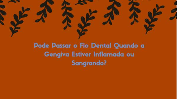 dfhdfh Pode Passar o Fio Dental Quando a Gengiva Estiver Inflamada ou Sangrando?