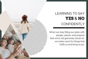 """blog header. White background with dark green border. On the left side there are two triangle images. One of a woman facing away looking out at the ocean, wearing a cream sweater and brown hat. The other image of a mom and dad laying in bed cuddling their young child. The test in black: """"Learning to say yes and no confidently. When we stop filling our plate with people, places, and projects that we're not genuinely drawn to, we make room for the things that fulfill us and bring us joy."""""""