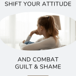 Light gray background with an image of a women sitting looking to the distance thinking. Words above the image that read How to Shift your Attitude. Also words below the image that read And Combat Guilt & Shame.