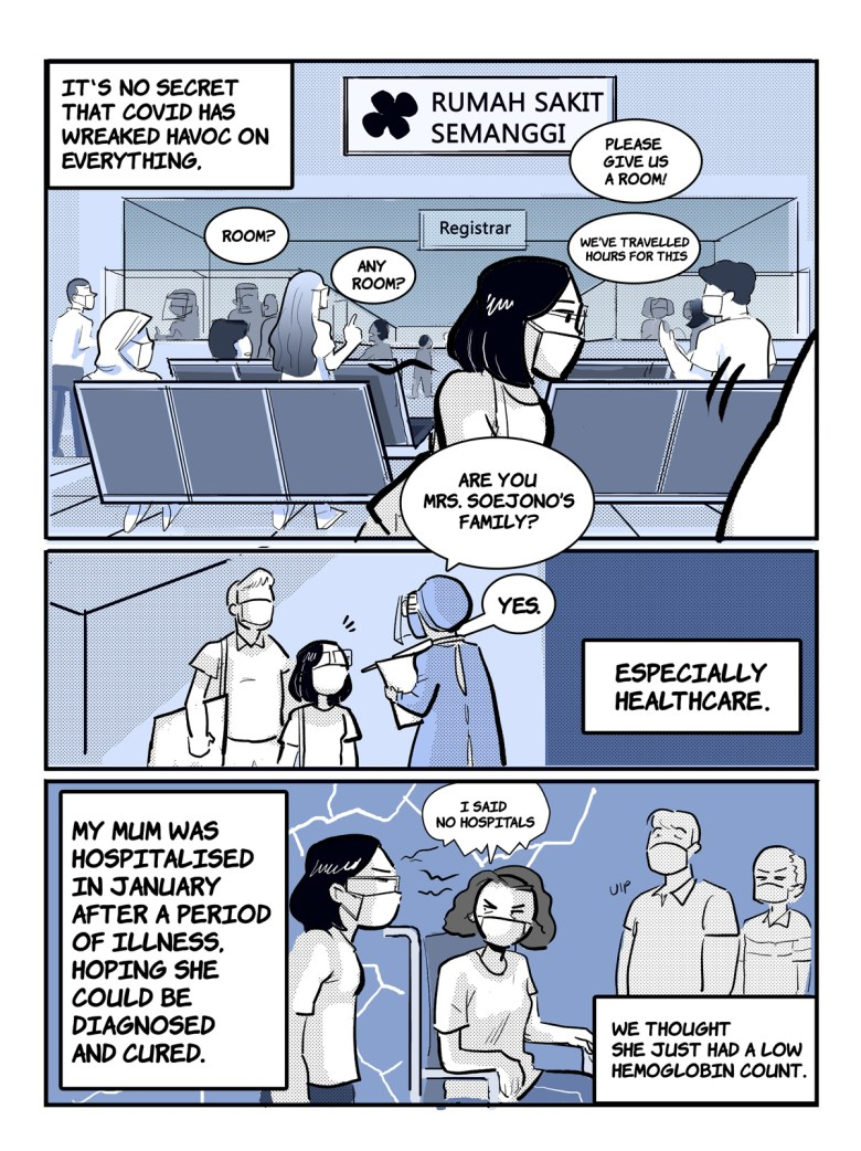 """A comic page of 3 panels in black and various shades of blue and grey. The narration is provided in caption boxes. Panel 1. Narrator (Stephani): """"It's no secret that Covid has wreaked havoc on everything"""". The waiting section of a hospital in Jakarta, Indonesia, is full of people, begging to be given a room. """"Please give us a room! We've travelled hours for this,"""" some of them say. Panel 2. A nurse approaches Stephani and her father and asks, """"Are you Mrs. Soejono's family?"""". """"Yes,"""" replies Stephani. Narrator: """"Especially healthcare."""" Panel 3. Narrator: """"My mum was hospitalised in January after a period of illness, hoping she could be diagnosed and cured. We thought she just had a low hemoglobin count."""" Flanked by her husband and daughter, Stephani's mum sits in a wheelchair, grumpily muttering """"I said no hospitals""""."""