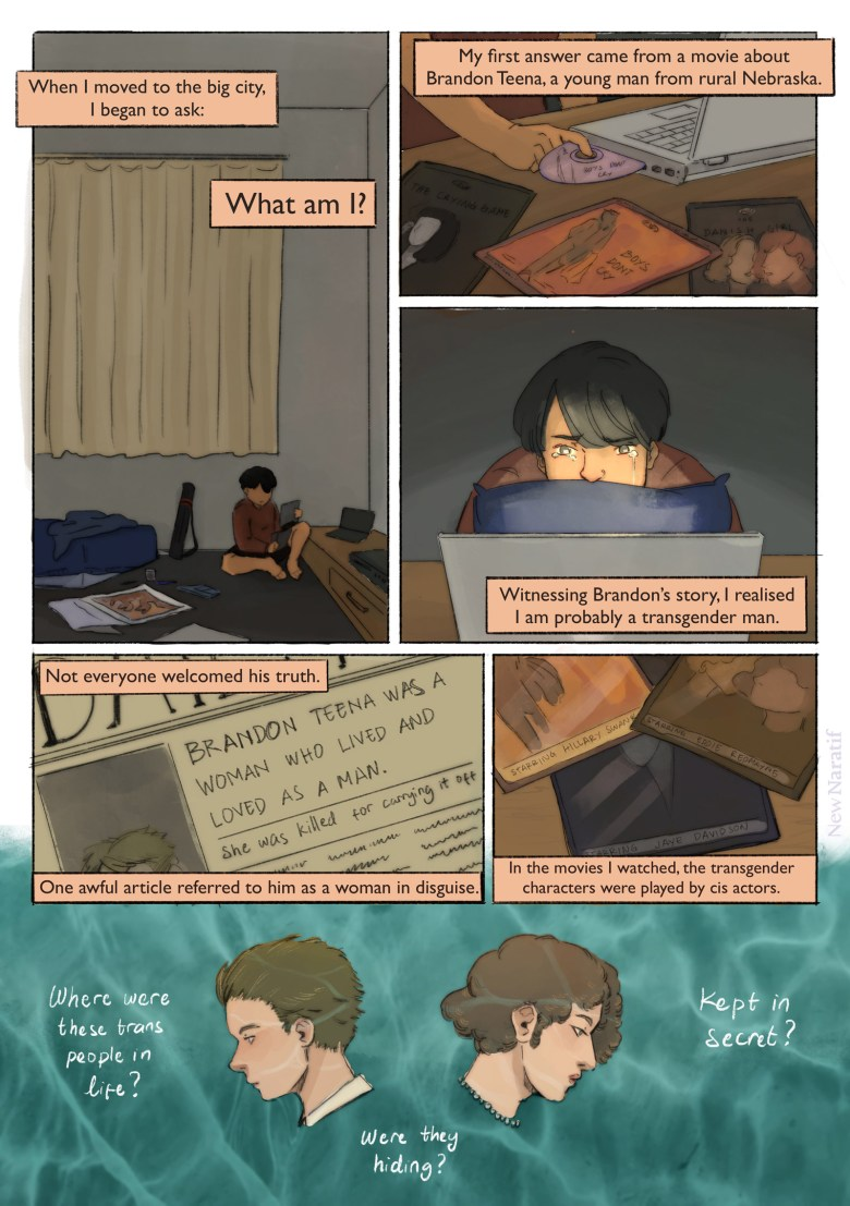 """Page 2. A comic page of 6 panels in black lines and full colour. The narration is provided in caption boxes. Panel 1. The main character is now an art student who presents himself as a transmasculine person. He has a drawing tube in his room and a few drawing tools scattered on the floor. He sits on the floor, holding some pirated DVDs. Narrator: When I moved to the big city, I began to ask: """"What am I?"""" Panel 2. Close-up on the pirated DVDs. The covers show artwork for """"Boys Don't Cry"""", """"The Danish Girl"""", and """"The Crying Game"""". He inserts """"Boys Don't Cry"""" into the DVD drive on this laptop. Narrator: My first answer came from a movie about Brandon Teena, a young man from rural Nebraska. Panel 3. He cries as he watches the movie. Narrator: Witnessing Brandon's story, I realised I am probably a transgender man. Panel 4. A newspaper frontpage with the headline: """"Brandon Teena was a woman who lived and loved as a man. She was killed for carrying it off"""". Narrator: Not everyone welcomed his truth. One awful article referred to him as a woman in disguise. Panel 5. Close-up on the DVD covers, showing the cast names. Narrator: In the movies I watched, the transgender characters were played by cis actors. Panel 6. Portraits of Brandon Teena and Lili Elbe, set in front of an aquamarine background. Narrator: Where were these trans people in real life? Were they hiding? Kept away in secret?"""
