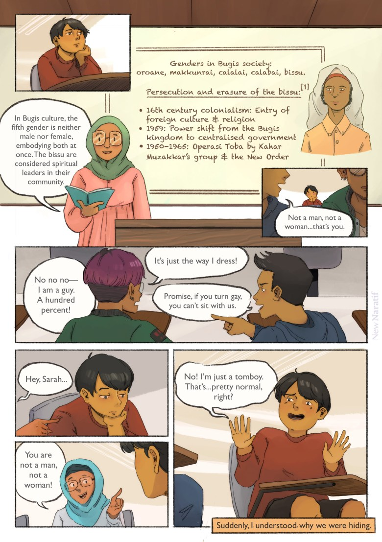 Page 3. A comic page of 7 panels in black lines and full colour. The narration is provided in caption boxes. Panel 1. The main character leans forward on his desk in a classroom. Panel 2. A lecturer who wears a green hijab and pink blouse is standing in front of a whiteboard with a drawing of a bissu person. They say: In Bugis culture, the fifth gender is neither male nor female, embodying both at once. The bissu are considered spiritual leaders in their community. On the whiteboard are the notes: Genders in Bugis society: oroane, makkunrai, calalai, calabai, bissu. Persecution and erasure of the bissu: - 16th century colonialism: entry of foreign culture & religion - 1959: power shift from the Bugis kingdom to centralised government - 1950-1965: Operasi Toba by Kahar Muzakkar's group & the New Order Panel 3. Two students are sitting in front of the main character. One of them whispers to the other: Not a man, not a woman...that's you. Panel 4. The one who spoke is masculine-presenting, wearing a blue hoodie. His friend, a feminine guy with buzz-cut hair, red nail polish and lots of earrings, is flustered and replies: No no no—I am a guy. A hundred percent! It's just the way I dress! The student in the hoodie responds: Promise, if you turn gay, you can't sit with us. Panel 5. A girl beside the main character pokes his shoulder, saying: Hey, Sarah... Panel 6. She points at him and giggles teasingly: you are not a man, not a woman! Panel 7. The main character throws up his hands in panic, hurriedly replying: No! I'm just a tomboy. That's...pretty normal, right? Narrator: Suddenly, I understood why we were hiding.