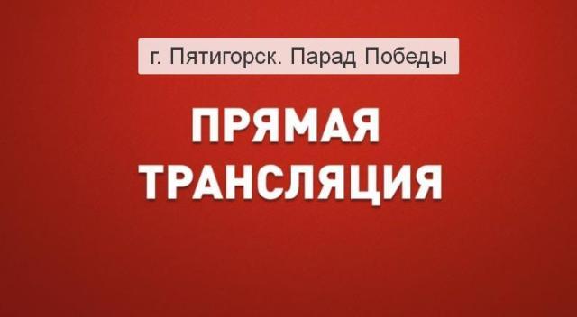 Прямая трансляция парада Победы в Пятигорске 9 мая. Смотреть онлайн