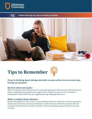 Tips to Remember If you're thinking about taking university courses online, here are some tips to help you prepare: Be clear about your goals • What is it that you want to get from your university experience? Plan how you will achieve those goals, including what preparation you might need to do like brush up on some technical or writing skills. Think about how you might handle any challenges that occur. Make a realistic study schedule • Review the syllabus for each of your courses and plan what you need to do to stay on top of your studies and meet those assessment deadlines. Consider how you will it this into your life and remember that this is your schedule, and this is about meeting your goals. Everyone's journey is unique.