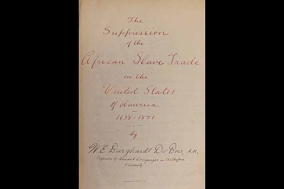 """This image shows the title page of W.E.B. Du Bois' 1895 doctoral dissertation, """"The Suppression of the African Slave Trade,"""" which was the first book in the Harvard Historical Series, published in 1896. Du Bois earned three degrees from Harvard — A.B. 1890, A.M. 1891, and Ph.D. 1895 — and was the first African American to earn a Ph.D. Credit: Harvard University Archives, call # HU 90.330"""