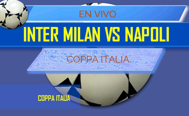 Inter Milan Vs Napoli En Vivo Score Coppa Italia Semifinals