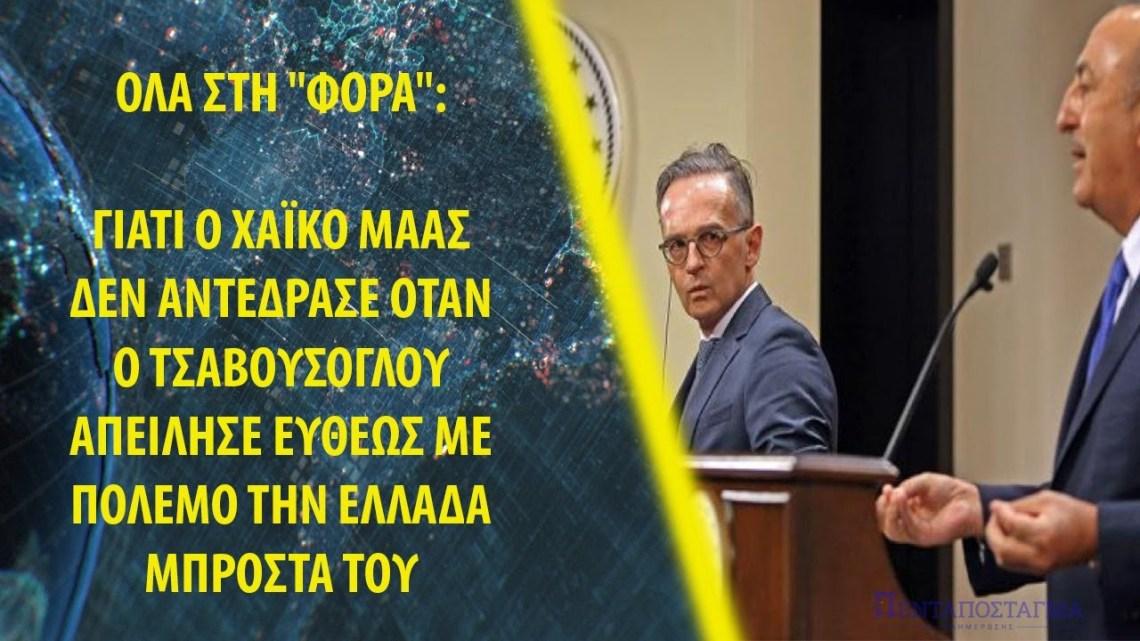 """Όλα στη """"φόρα"""": Γιατί ο Χάικο Μάας δεν αντέδρασε όταν ο Τσαβούσογλου απείλησε με πόλεμο την Ελλάδα"""