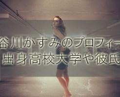 長谷川かすみのwikiプロフィール、出身高校大学や彼氏、胸のカップは