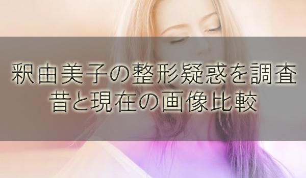 釈由美子の整形疑惑を調査!昔と現在の歴代顔画像を比較してみた【2018年版】
