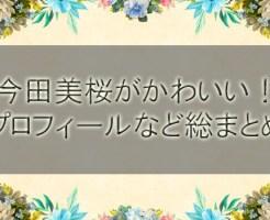 今田美桜がかわいい!プロフィールと身長体重や年齢まで総まとめ