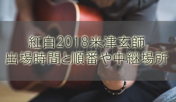 紅白2018米津玄師の出演時間と曲や順番!中継場所は徳島のどこ?【第69回紅白歌合戦】
