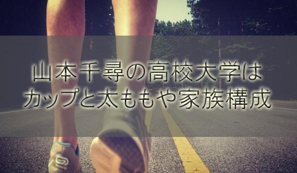 山本千尋の高校大学(学歴)はどこ?カップと太ももや家族構成も調査