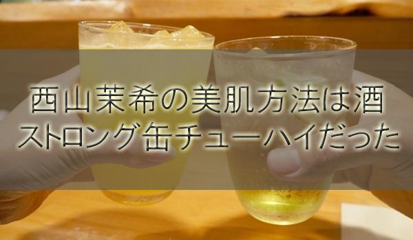西山茉希の美肌方法は酒!ストロングゼロ(缶チューハイ)だった【有田哲平の夢なら醒めないで】