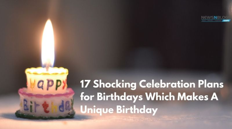 17 Shocking Celebration Plans for Birthdays Which Makes A Unique Birthday