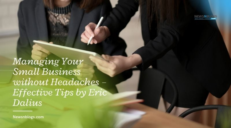 Managing Your Small Business without Headaches – Effective Tips by Eric Dalius