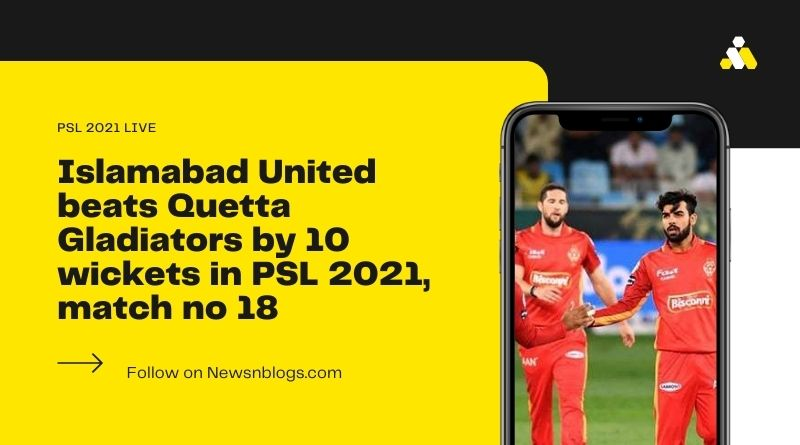 Islamabad United beats Quetta Gladiators by 10 wickets in PSL 2021, match no 18