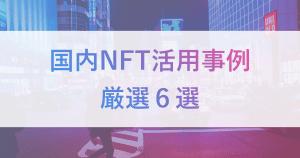 【まとめ】国内のNFT活用事例6選!