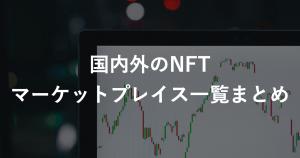 国内外のNFTマーケットプレイスまとめ