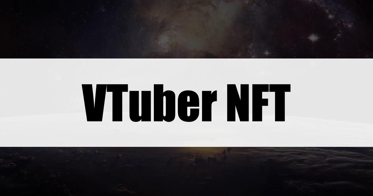 【NFT×VTuber】国内の厳選した3つの注目事例をピックアップ