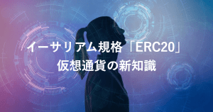 【イーサリアム規格「ERC20」とは】知っておくべき仮想通貨の新知識