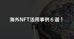 【まとめ】海外のNFT活用事例6選!