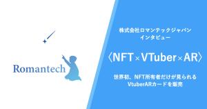 〈NFT×VTuber×AR〉世界初、NFT所有者だけが見られるVTuberARカードを販売~株式会社ロマンテックジャパンへインタビュー~