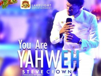 You Are Yahweh - Steve Crown (Lyrics, Video and Mp3)