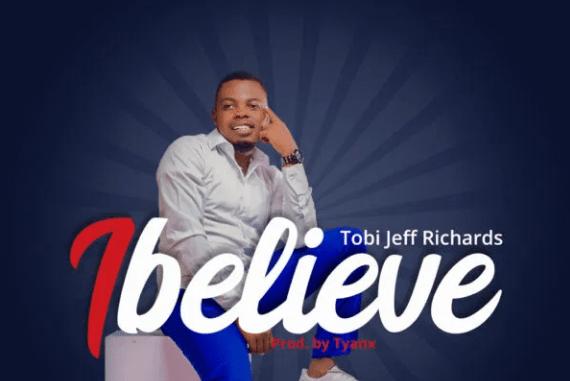 DOWNLOAD MP3: Tobi Jeff Richards – I Believe