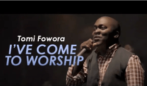 VIDEO: Tomi Fowora – I've Come To Worship