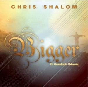 DOWNLOAD MP3: Chris Shalom ft Hezekiah Oduola -Bigger