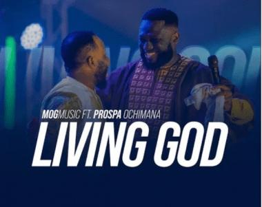 download mp3: MOG Music Ft. Prospa Ochimana – Living God