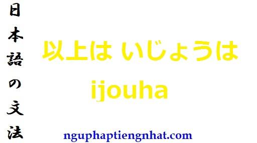 ngữ pháp 以上は いじょうは ijouha