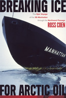Image of book cover by Coen, Ross. Breaking Ice for Arctic Oil: The Epic Voyage of the SS Manhattan through the Northwest Passage.