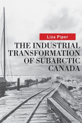 """Book Cover of Piper, Liza. """"The Industrial Transformation of Subarctic Canada."""" Vancouver: UBC Press, 2009."""