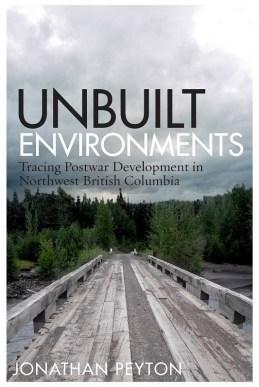 Unbuilt Environments: Tracing Postwar Development in Northwest British Columbia.
