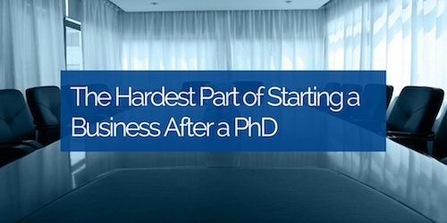 The Hardest Part of Starting a Business After a PhD
