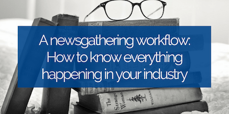 A newsgathering workflow- How to know everything happening in your industry