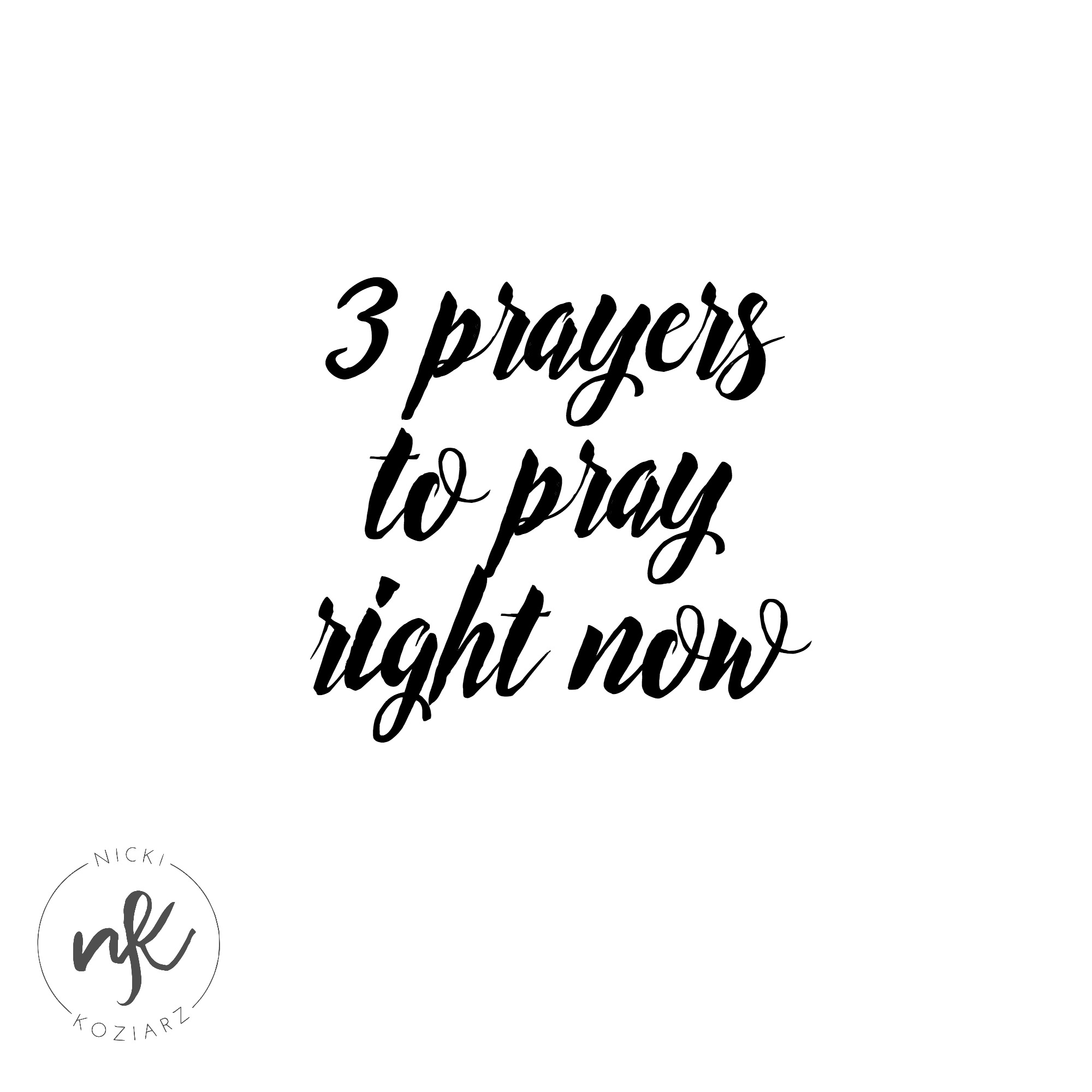 3 Prayers to Pray Right Now — Nicki Koziarz