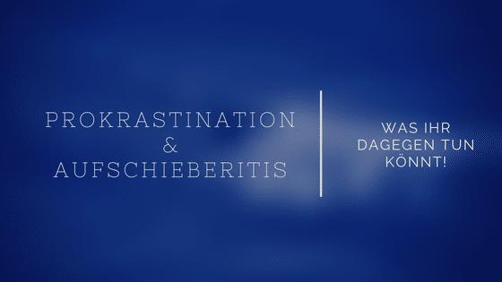 Prokrastination: Was man gegen die Aufschieberitis machen kann und warum man ihr nicht verfallen sollte!