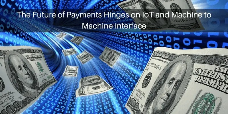 The Future of Payments Hinges on IoT and Machine to Machine Interface