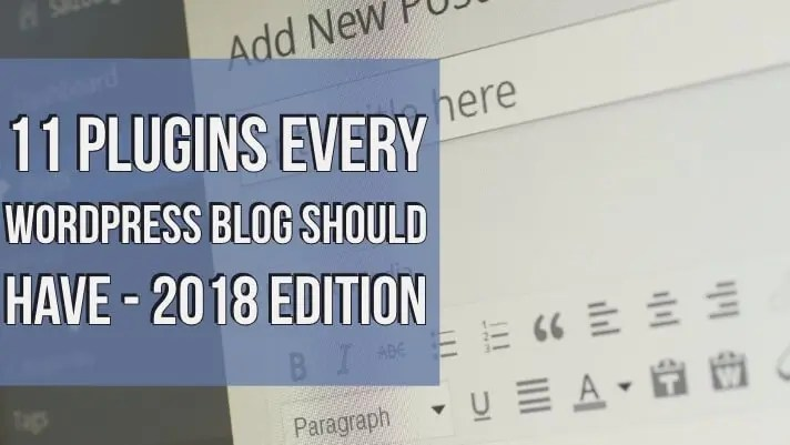 11 Plugins Every WordPress Blog Should Have – 2018 Edition