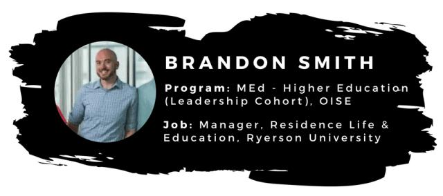 Brandon Smith. Program: MEd - Higher Education (Leadership cohort), OISE; Job: Manager, Residence Life & Education, Ryerson University