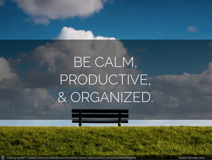 Be calm, productive, and organized.