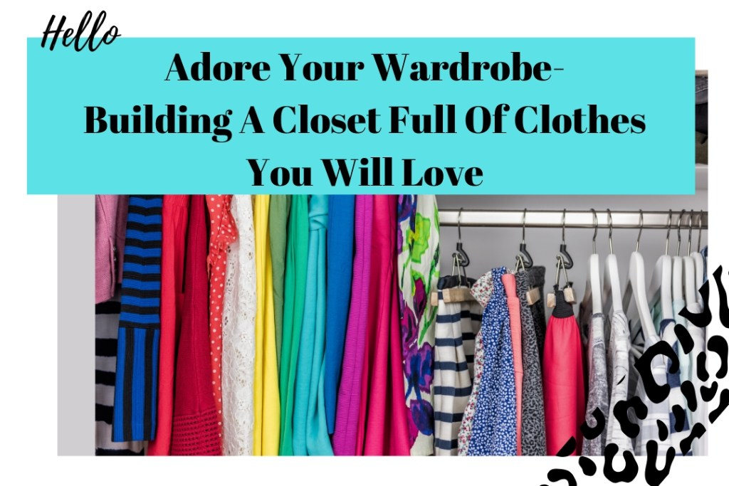 Adore Your Wardrobe- Building A Closet Full Of Clothes You Will Love