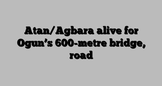Atan/Agbara alive for Ogun's 600-metre bridge, road
